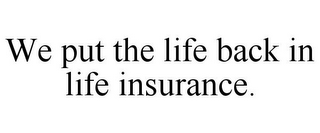 mark for WE PUT THE LIFE BACK IN LIFE INSURANCE., trademark #85848743