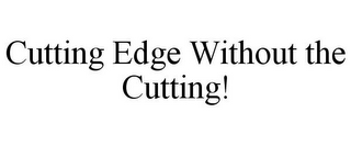 mark for CUTTING EDGE WITHOUT THE CUTTING!, trademark #85848917