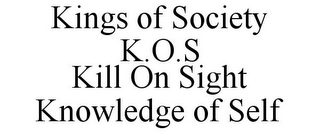 mark for KINGS OF SOCIETY K.O.S KILL ON SIGHT KNOWLEDGE OF SELF, trademark #85850799