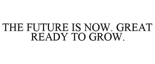 mark for THE FUTURE IS NOW. GREAT READY TO GROW., trademark #85851873