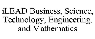 mark for ILEAD BUSINESS, SCIENCE, TECHNOLOGY, ENGINEERING, AND MATHEMATICS, trademark #85852222