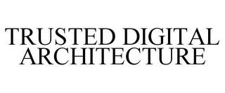 mark for TRUSTED DIGITAL ARCHITECTURE, trademark #85854218