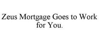mark for ZEUS MORTGAGE GOES TO WORK FOR YOU., trademark #85855027