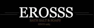 mark for EROSSS BATH SALTS & SOAP SINCE 1985, trademark #85855688