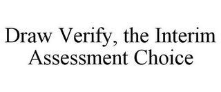 mark for DRAW VERIFY, THE INTERIM ASSESSMENT CHOICE, trademark #85857894