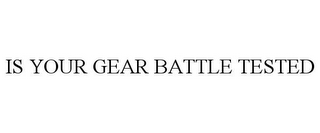 mark for IS YOUR GEAR BATTLE TESTED, trademark #85862148