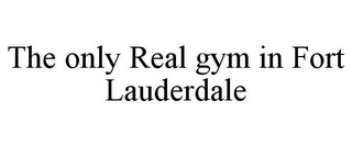 mark for THE ONLY REAL GYM IN FORT LAUDERDALE, trademark #85862818