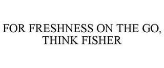 mark for FOR FRESHNESS ON THE GO, THINK FISHER, trademark #85862908
