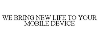 mark for WE BRING NEW LIFE TO YOUR MOBILE DEVICE, trademark #85865522
