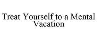 mark for TREAT YOURSELF TO A MENTAL VACATION, trademark #85866494