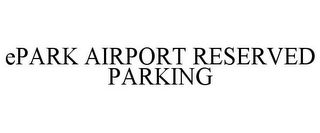 mark for EPARK AIRPORT RESERVED PARKING, trademark #85866762