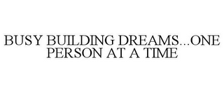 mark for BUSY BUILDING DREAMS...ONE PERSON AT A TIME, trademark #85867344