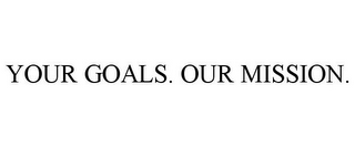 mark for YOUR GOALS. OUR MISSION., trademark #85867379