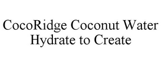 mark for COCORIDGE COCONUT WATER HYDRATE TO CREATE, trademark #85867412