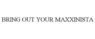 mark for BRING OUT YOUR MAXXINISTA, trademark #85867470