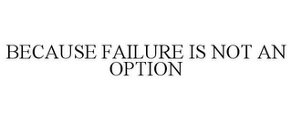 mark for BECAUSE FAILURE IS NOT AN OPTION, trademark #85867927