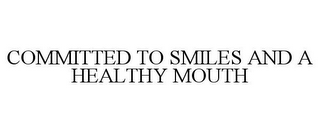 mark for COMMITTED TO SMILES AND A HEALTHY MOUTH, trademark #85868601