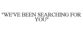 "mark for ""WE'VE BEEN SEARCHING FOR YOU"", trademark #85868990"