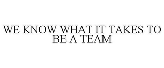 mark for WE KNOW WHAT IT TAKES TO BE A TEAM, trademark #85871395