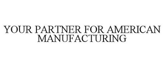 mark for YOUR PARTNER FOR AMERICAN MANUFACTURING, trademark #85871598