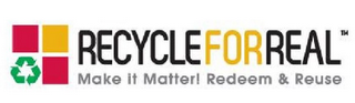 mark for RECYCLE FOR REAL MAKE IT MATTER! REDEEM & REUSE, trademark #85872298