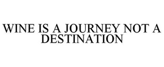 mark for WINE IS A JOURNEY NOT A DESTINATION, trademark #85872402