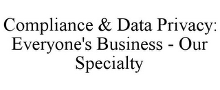 mark for COMPLIANCE & DATA PRIVACY: EVERYONE'S BUSINESS - OUR SPECIALTY, trademark #85872711