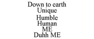 mark for DOWN TO EARTH UNIQUE HUMBLE HUMAN ME DUHH ME, trademark #85873002