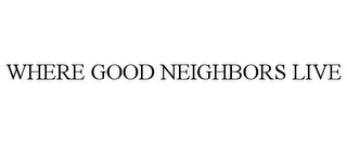 mark for WHERE GOOD NEIGHBORS LIVE, trademark #85875859