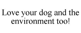 mark for LOVE YOUR DOG AND THE ENVIRONMENT TOO!, trademark #85876324