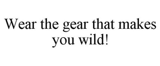 mark for WEAR THE GEAR THAT MAKES YOU WILD!, trademark #85877030