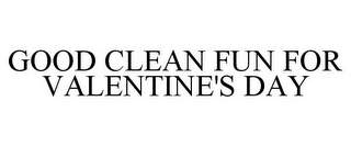 mark for GOOD CLEAN FUN FOR VALENTINE'S DAY, trademark #85877765