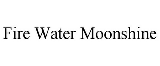 mark for FIRE WATER MOONSHINE, trademark #85878564