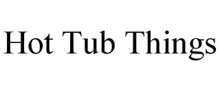 mark for HOT TUB THINGS, trademark #85878988