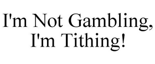 mark for I'M NOT GAMBLING, I'M TITHING!, trademark #85880613