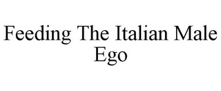 mark for FEEDING THE ITALIAN MALE EGO, trademark #85881195