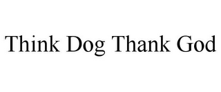 mark for THINK DOG THANK GOD, trademark #85882347