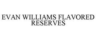 mark for EVAN WILLIAMS FLAVORED RESERVES, trademark #85883316
