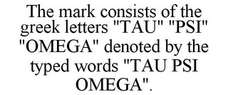 "mark for THE MARK CONSISTS OF THE GREEK LETTERS ""TAU"" ""PSI"" ""OMEGA"" DENOTED BY THE TYPED WORDS ""TAU PSI OMEGA""., trademark #85884334"