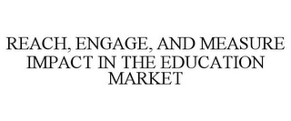 mark for REACH, ENGAGE, AND MEASURE IMPACT IN THE EDUCATION MARKET, trademark #85886422