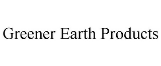 mark for GREENER EARTH PRODUCTS, trademark #85887945