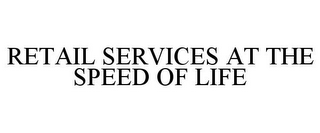 mark for RETAIL SERVICES AT THE SPEED OF LIFE, trademark #85894558