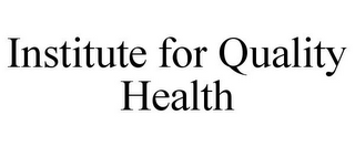 mark for INSTITUTE FOR QUALITY HEALTH, trademark #85894836
