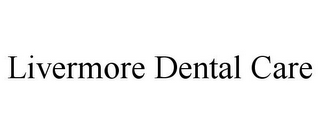 mark for LIVERMORE DENTAL CARE, trademark #85896569