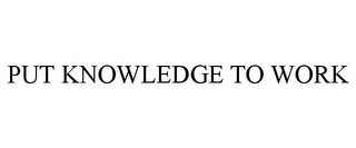 mark for PUT KNOWLEDGE TO WORK, trademark #85899291
