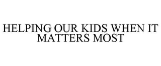 mark for HELPING OUR KIDS WHEN IT MATTERS MOST, trademark #85900523
