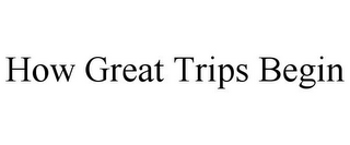 mark for HOW GREAT TRIPS BEGIN, trademark #85902191