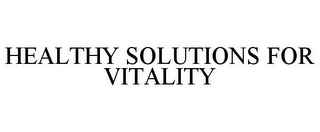 mark for HEALTHY SOLUTIONS FOR VITALITY, trademark #85908043