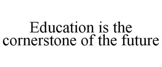 mark for EDUCATION IS THE CORNERSTONE OF THE FUTURE, trademark #85910631