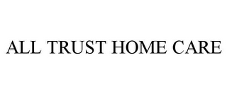 mark for ALL TRUST HOME CARE, trademark #85910677